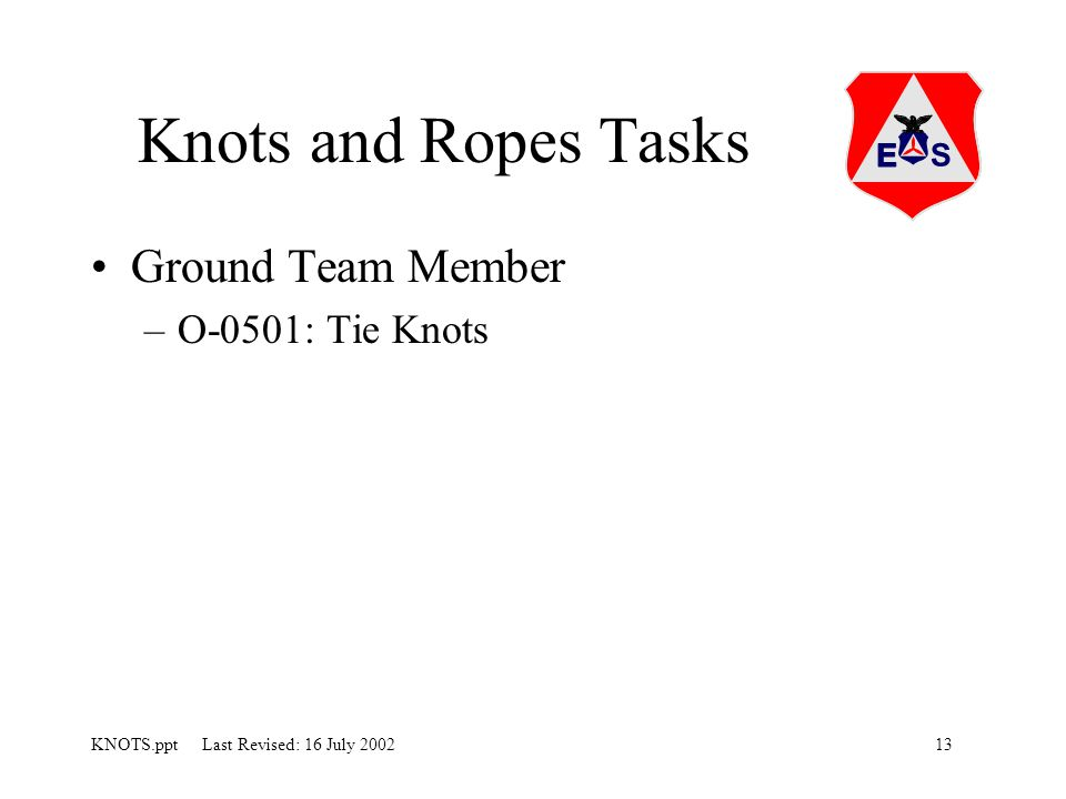 13KNOTS.ppt Last Revised: 16 July 2002 Knots and Ropes Tasks Ground Team Member –O-0501: Tie Knots
