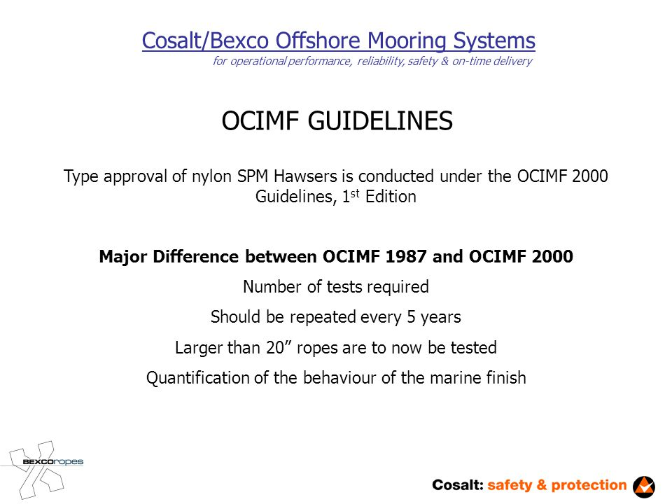 Cosalt/Bexco Offshore Mooring Systems for operational performance, reliability, safety & on-time delivery OCIMF GUIDELINES Type approval of nylon SPM Hawsers is conducted under the OCIMF 2000 Guidelines, 1 st Edition Major Difference between OCIMF 1987 and OCIMF 2000 Number of tests required Should be repeated every 5 years Larger than 20 ropes are to now be tested Quantification of the behaviour of the marine finish