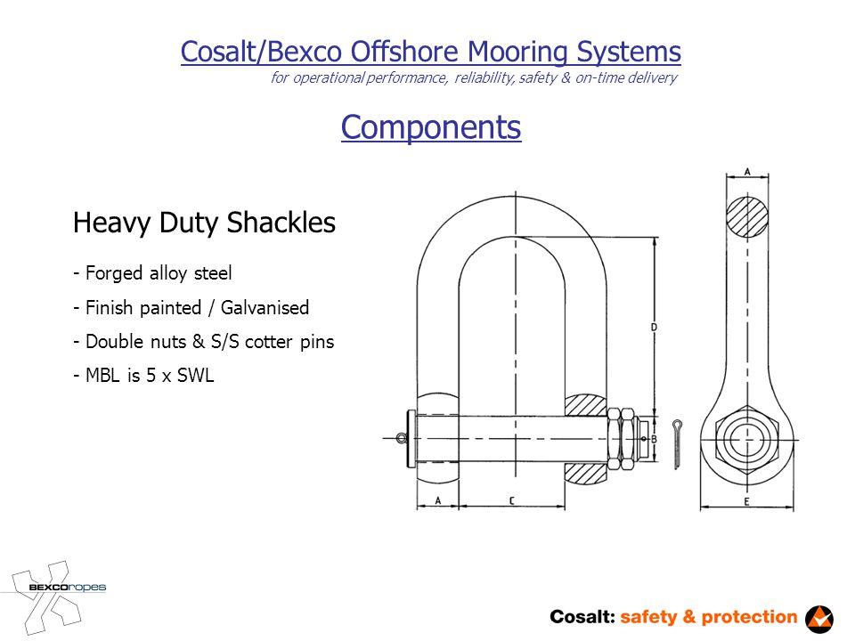 Components Cosalt/Bexco Offshore Mooring Systems for operational performance, reliability, safety & on-time delivery Heavy Duty Shackles - Forged alloy steel - Finish painted / Galvanised - Double nuts & S/S cotter pins - MBL is 5 x SWL