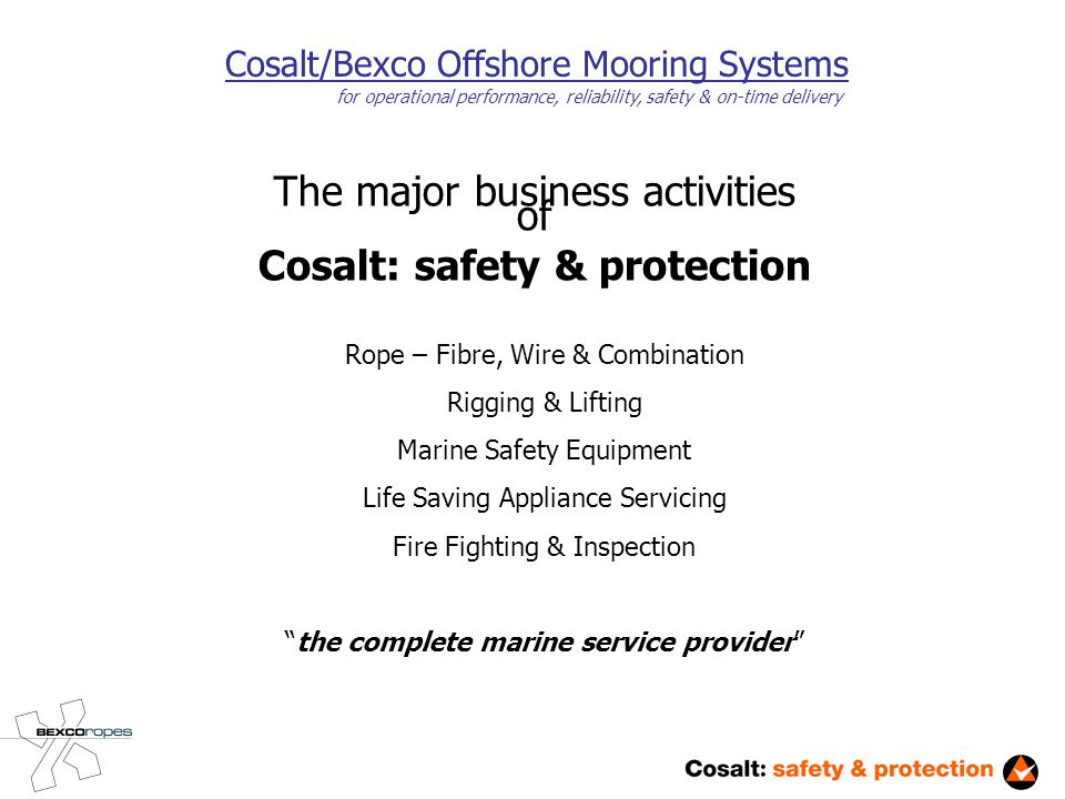 Cosalt/Bexco Offshore Mooring Systems for operational performance, reliability, safety & on-time delivery The major business activities of Cosalt: safety & protection Rope – Fibre, Wire & Combination Rigging & Lifting Marine Safety Equipment Life Saving Appliance Servicing Fire Fighting & Inspection the complete marine service provider