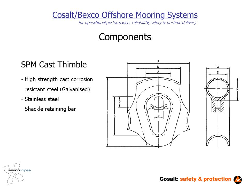 Components Cosalt/Bexco Offshore Mooring Systems for operational performance, reliability, safety & on-time delivery SPM Cast Thimble - High strength cast corrosion resistant steel (Galvanised) - Stainless steel - Shackle retaining bar