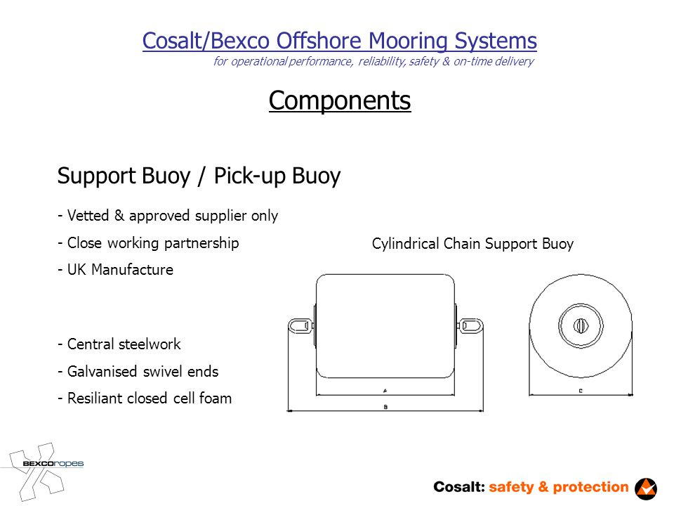 Components Cosalt/Bexco Offshore Mooring Systems for operational performance, reliability, safety & on-time delivery Support Buoy / Pick-up Buoy - Vetted & approved supplier only - Close working partnership - UK Manufacture Cylindrical Chain Support Buoy - Central steelwork - Galvanised swivel ends - Resiliant closed cell foam