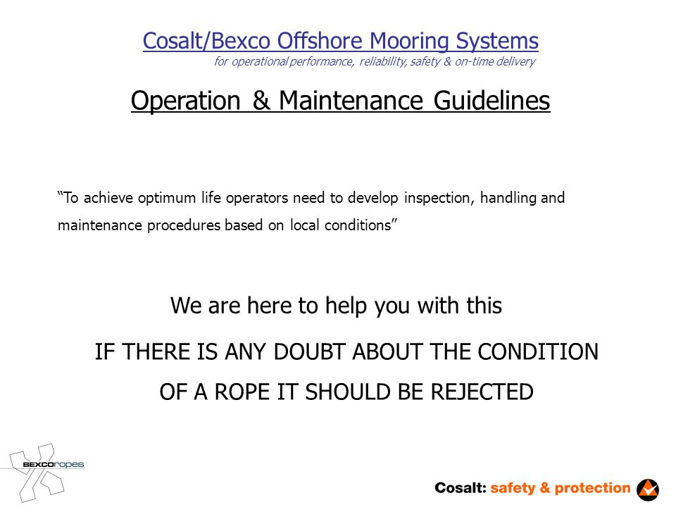 Operation & Maintenance Guidelines Cosalt/Bexco Offshore Mooring Systems for operational performance, reliability, safety & on-time delivery To achieve optimum life operators need to develop inspection, handling and maintenance procedures based on local conditions We are here to help you with this IF THERE IS ANY DOUBT ABOUT THE CONDITION OF A ROPE IT SHOULD BE REJECTED