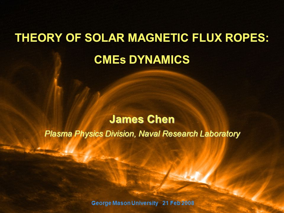 THEORY OF SOLAR MAGNETIC FLUX ROPES: CMEs DYNAMICS James Chen Plasma Physics Division, Naval Research Laboratory George Mason University 21 Feb 2008