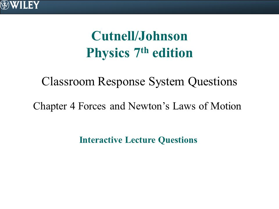 Cutnell/Johnson Physics 7 th edition Classroom Response System Questions Chapter 4 Forces and Newton's Laws of Motion Interactive Lecture Questions