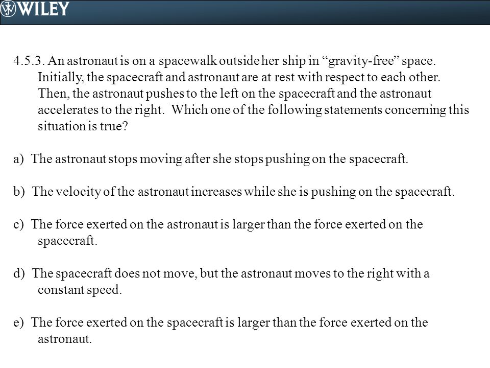 """4.5.3. An astronaut is on a spacewalk outside her ship in """"gravity-free"""" space. Initially, the spacecraft and astronaut are at rest with respect to ea"""