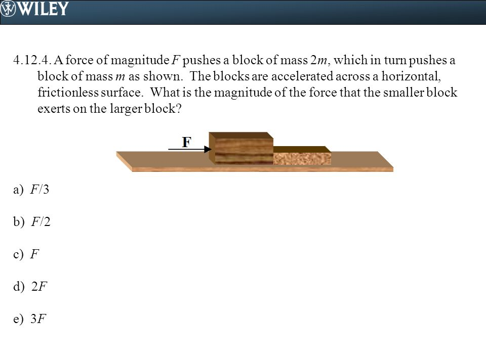4.12.4. A force of magnitude F pushes a block of mass 2m, which in turn pushes a block of mass m as shown. The blocks are accelerated across a horizon