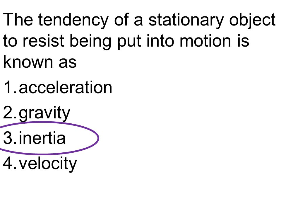 The tendency of a stationary object to resist being put into motion is known as 1.acceleration 2.gravity 3.inertia 4.velocity