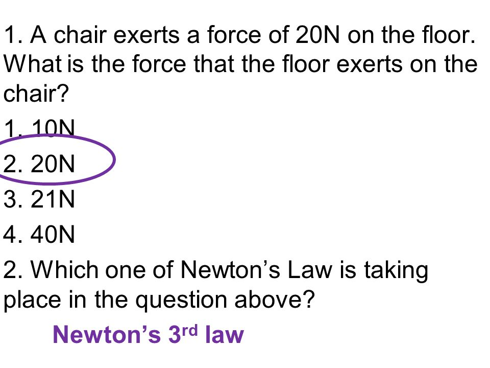 1. A chair exerts a force of 20N on the floor. What is the force that the floor exerts on the chair? 1.10N 2.20N 3.21N 4.40N 2. Which one of Newton's