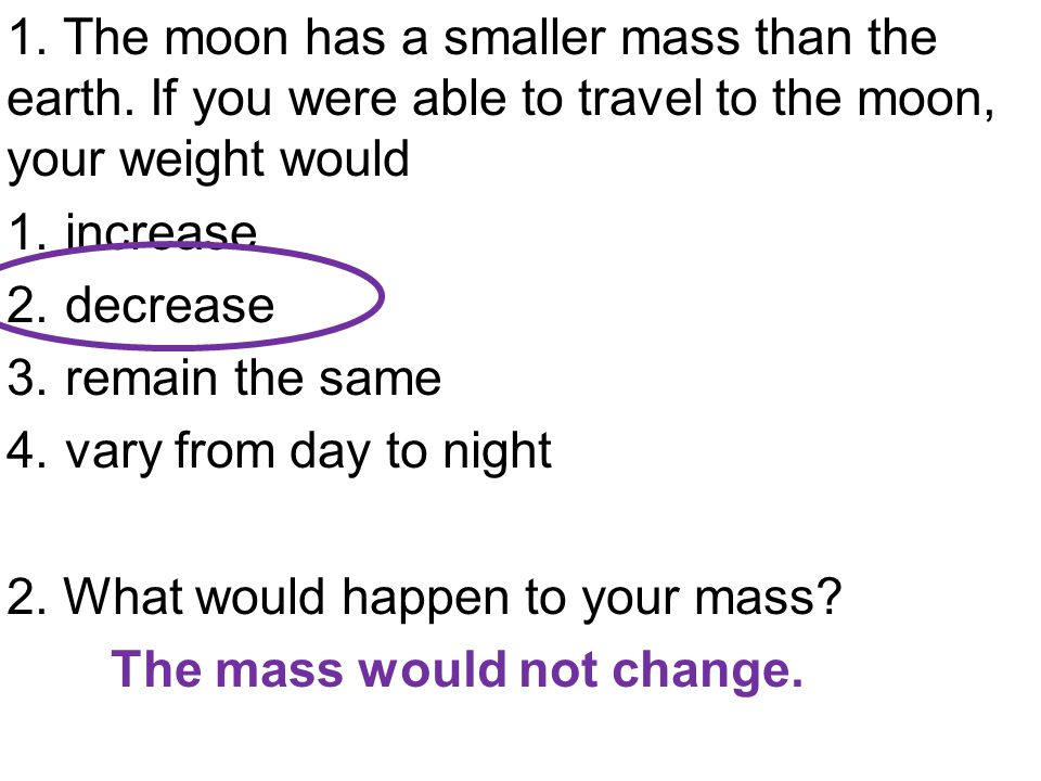 1. The moon has a smaller mass than the earth. If you were able to travel to the moon, your weight would 1.increase 2.decrease 3.remain the same 4.var