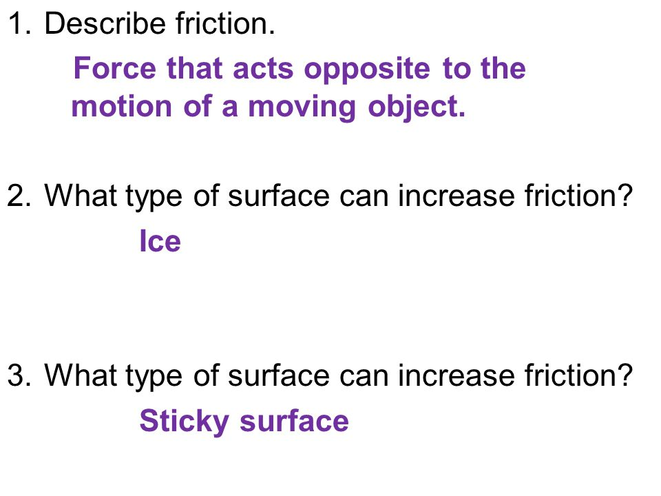 1.Describe friction. Force that acts opposite to the motion of a moving object.