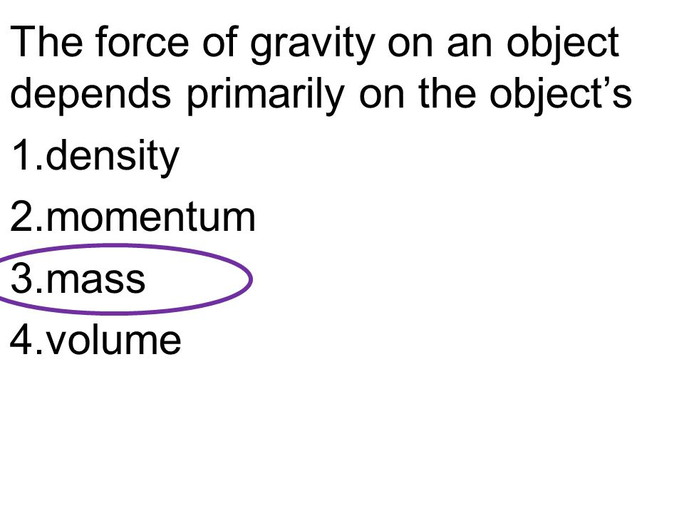 The force of gravity on an object depends primarily on the object's 1.density 2.momentum 3.mass 4.volume