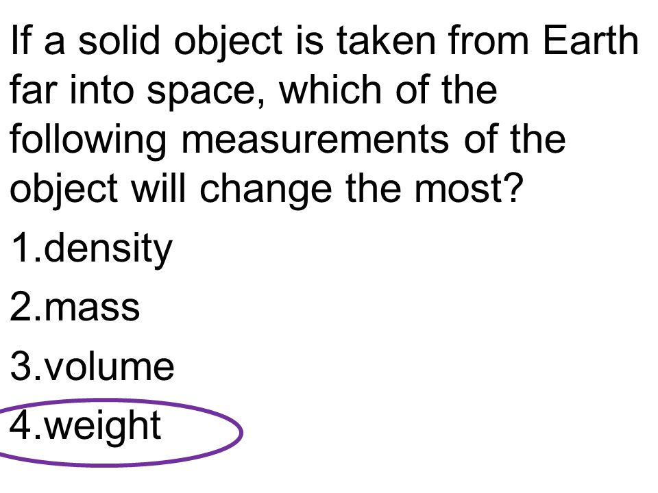 If a solid object is taken from Earth far into space, which of the following measurements of the object will change the most? 1.density 2.mass 3.volum