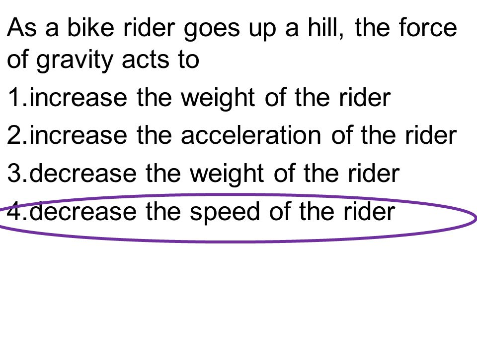 As a bike rider goes up a hill, the force of gravity acts to 1.increase the weight of the rider 2.increase the acceleration of the rider 3.decrease the weight of the rider 4.decrease the speed of the rider