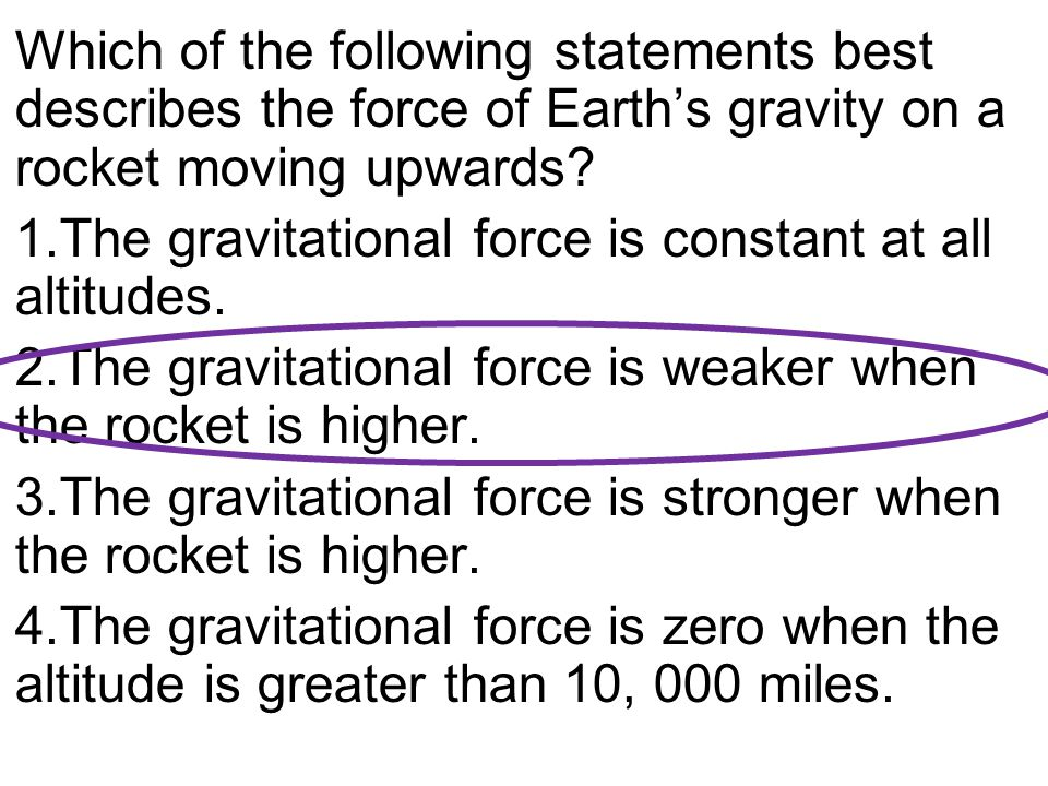 Which of the following statements best describes the force of Earth's gravity on a rocket moving upwards.
