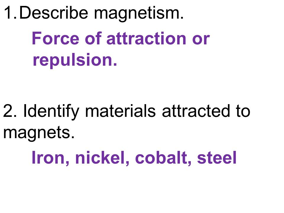 1.Describe magnetism. Force of attraction or repulsion. 2. Identify materials attracted to magnets. Iron, nickel, cobalt, steel