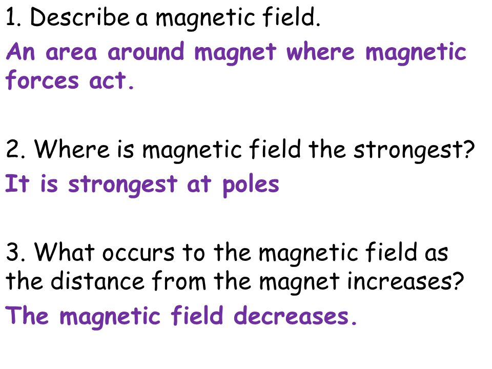 1. Describe a magnetic field. An area around magnet where magnetic forces act. 2. Where is magnetic field the strongest? It is strongest at poles 3. W