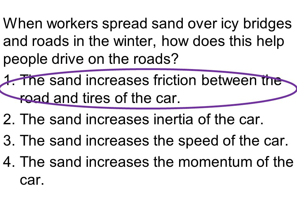 When workers spread sand over icy bridges and roads in the winter, how does this help people drive on the roads? 1.The sand increases friction between