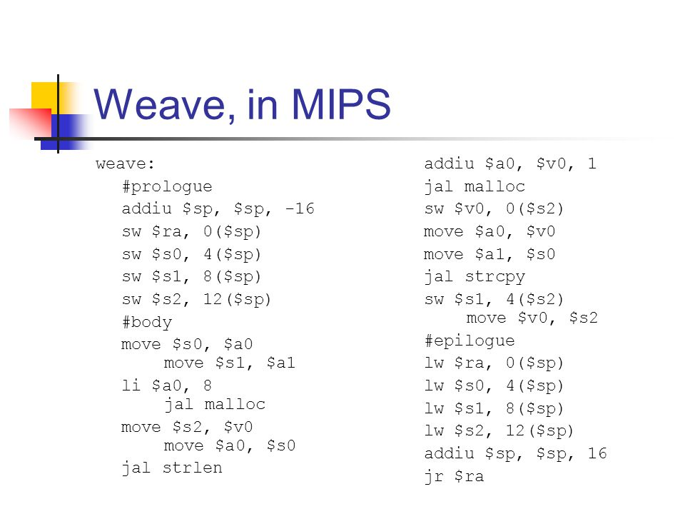 Weave, in MIPS weave: #prologue addiu $sp, $sp, -16 sw $ra, 0($sp) sw $s0, 4($sp) sw $s1, 8($sp) sw $s2, 12($sp) #body move $s0, $a0 move $s1, $a1 li $a0, 8 jal malloc move $s2, $v0 move $a0, $s0 jal strlen addiu $a0, $v0, 1 jal malloc sw $v0, 0($s2) move $a0, $v0 move $a1, $s0 jal strcpy sw $s1, 4($s2) move $v0, $s2 #epilogue lw $ra, 0($sp) lw $s0, 4($sp) lw $s1, 8($sp) lw $s2, 12($sp) addiu $sp, $sp, 16 jr $ra