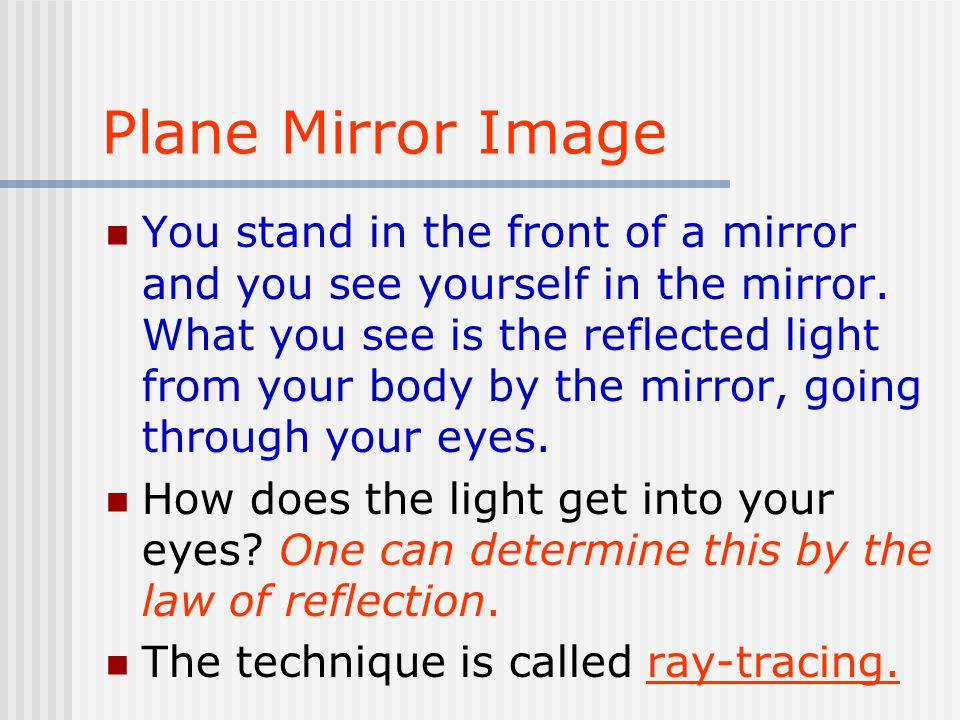 Plane Mirror Image You stand in the front of a mirror and you see yourself in the mirror.