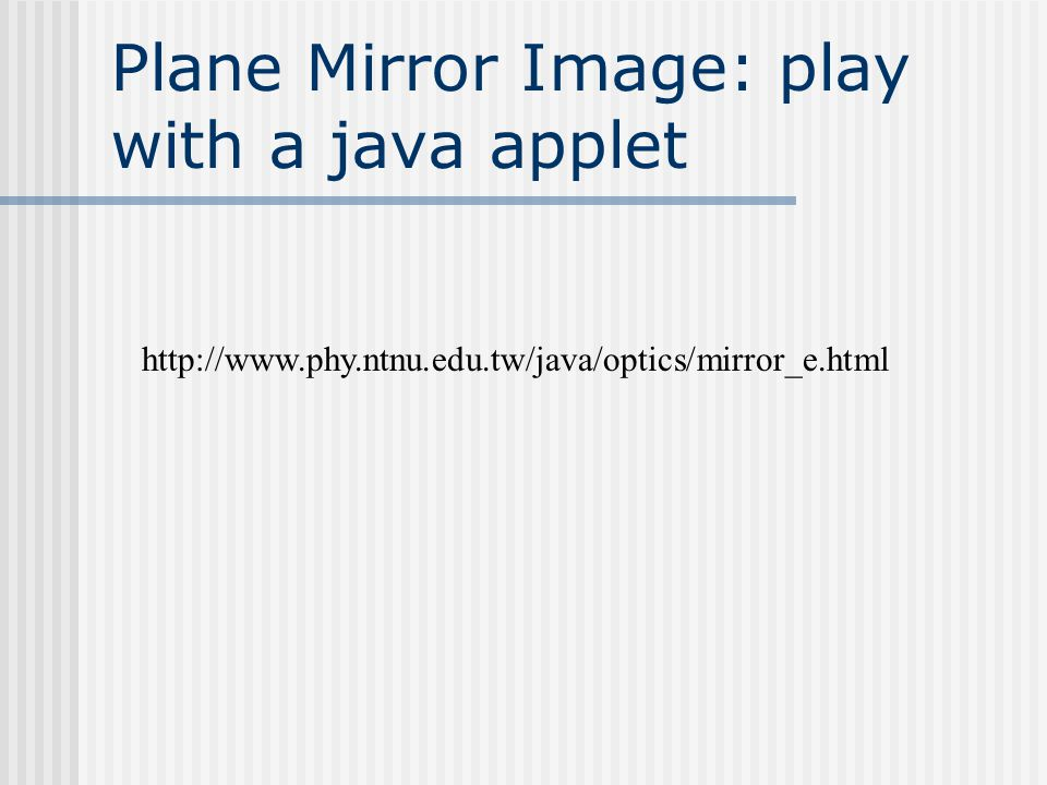 Plane Mirror Image: play with a java applet http://www.phy.ntnu.edu.tw/java/optics/mirror_e.html