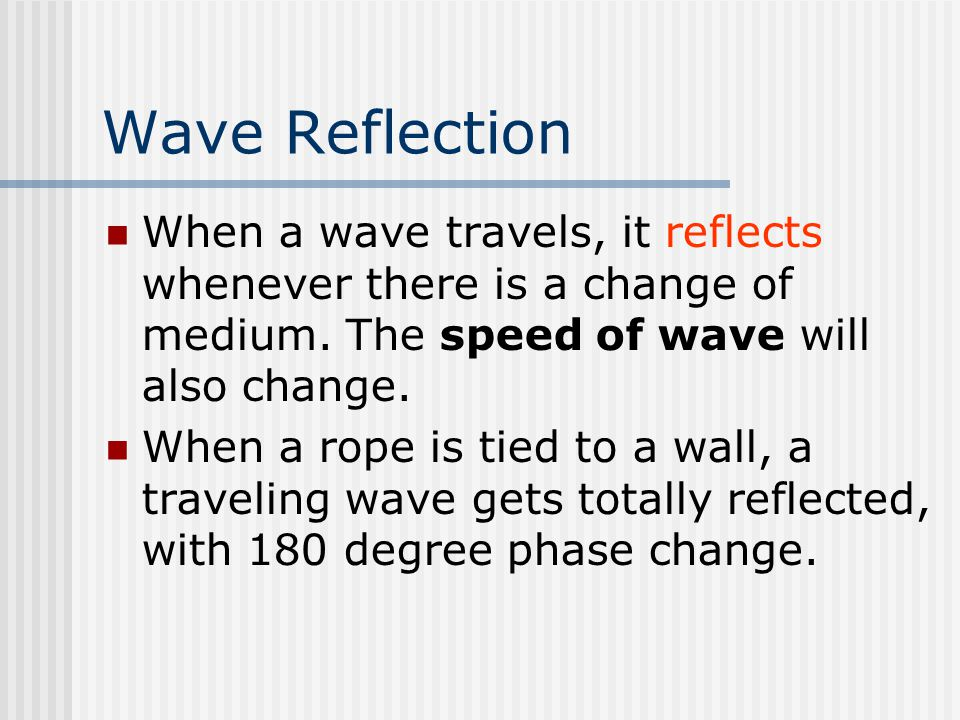 Wave Reflection When a wave travels, it reflects whenever there is a change of medium.