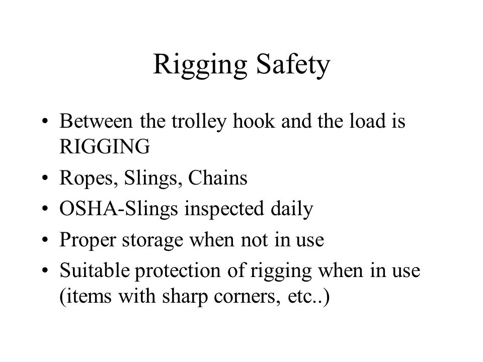 Rigging Safety Between the trolley hook and the load is RIGGING Ropes, Slings, Chains OSHA-Slings inspected daily Proper storage when not in use Suita