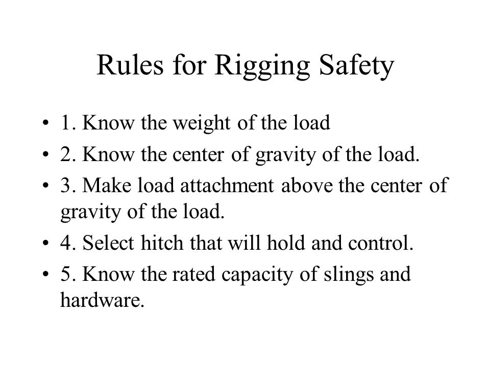 Rules for Rigging Safety 1. Know the weight of the load 2. Know the center of gravity of the load. 3. Make load attachment above the center of gravity