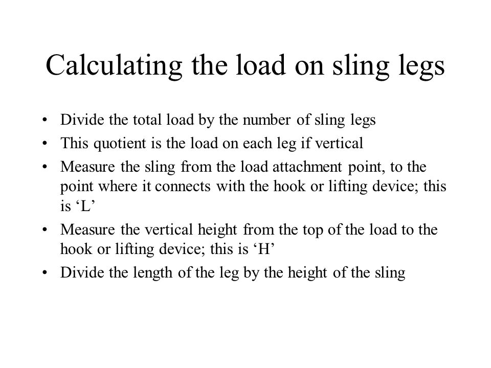Calculating the load on sling legs Divide the total load by the number of sling legs This quotient is the load on each leg if vertical Measure the sli