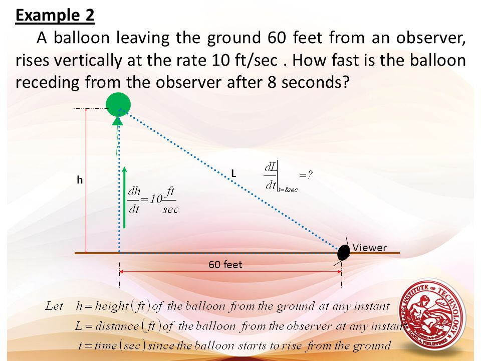 Example 2 A balloon leaving the ground 60 feet from an observer, rises vertically at the rate 10 ft/sec. How fast is the balloon receding from the obs
