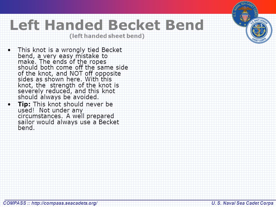 U. S. Naval Sea Cadet CorpsCOMPASS :: http://compass.seacadets.org/ Left Handed Becket Bend (left handed sheet bend) This knot is a wrongly tied Becke
