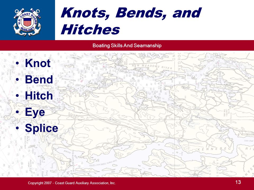 Boating Skills And Seamanship 13 Copyright 2007 - Coast Guard Auxiliary Association, Inc. Knots, Bends, and Hitches Knot Bend Hitch Eye Splice