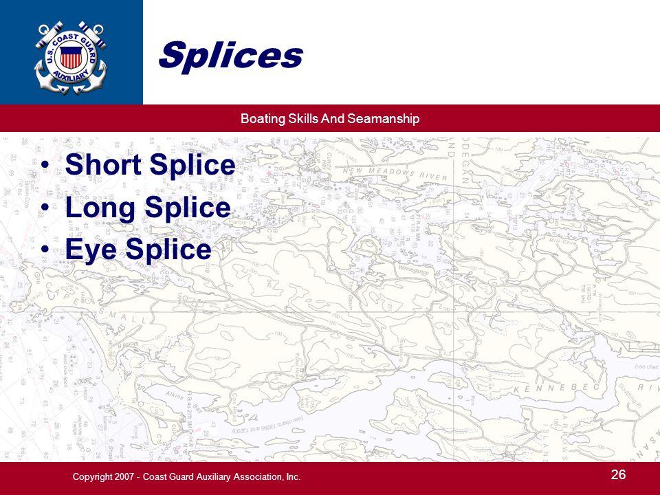 Boating Skills And Seamanship 26 Copyright 2007 - Coast Guard Auxiliary Association, Inc. Splices Short Splice Long Splice Eye Splice