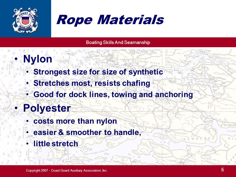Boating Skills And Seamanship 5 Copyright 2007 - Coast Guard Auxiliary Association, Inc. Rope Materials Nylon Strongest size for size of synthetic Str