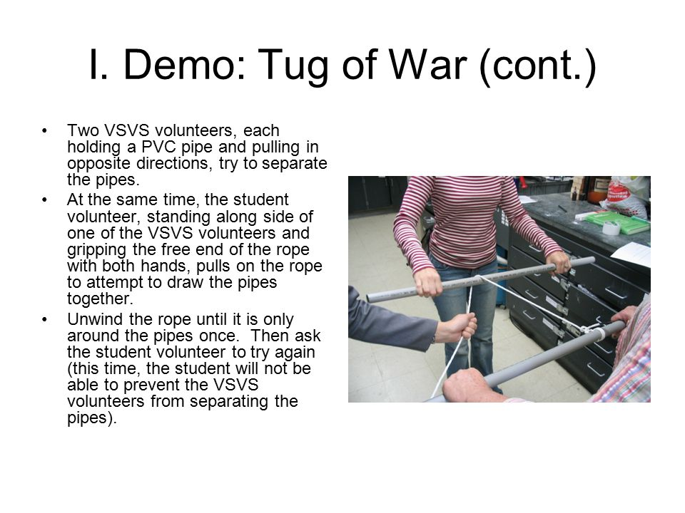 I. Demo: Tug of War (cont.) Two VSVS volunteers, each holding a PVC pipe and pulling in opposite directions, try to separate the pipes. At the same ti