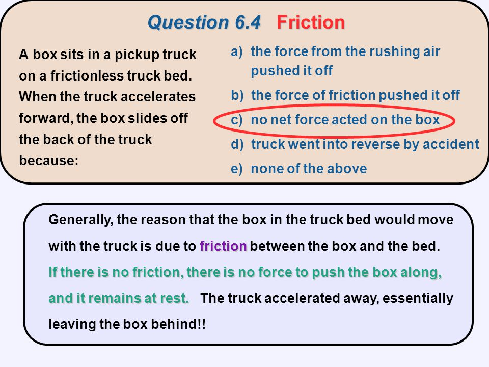 friction If there is no friction, there is no force to push the box along, and it remains at rest. Generally, the reason that the box in the truck bed