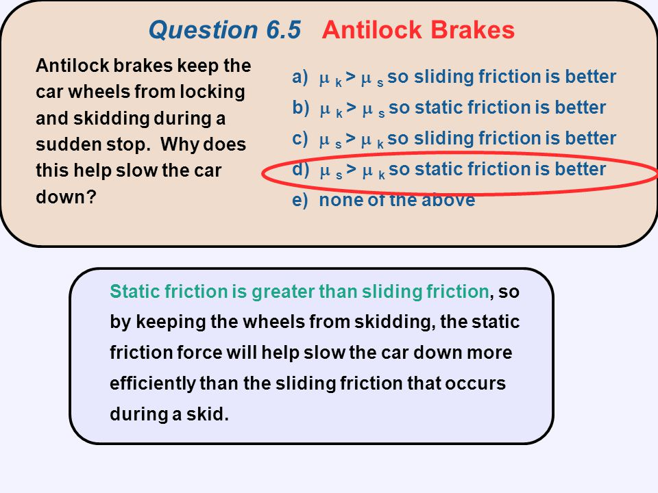 Antilock brakes keep the car wheels from locking and skidding during a sudden stop. Why does this help slow the car down? a)  k >  s so sliding fr