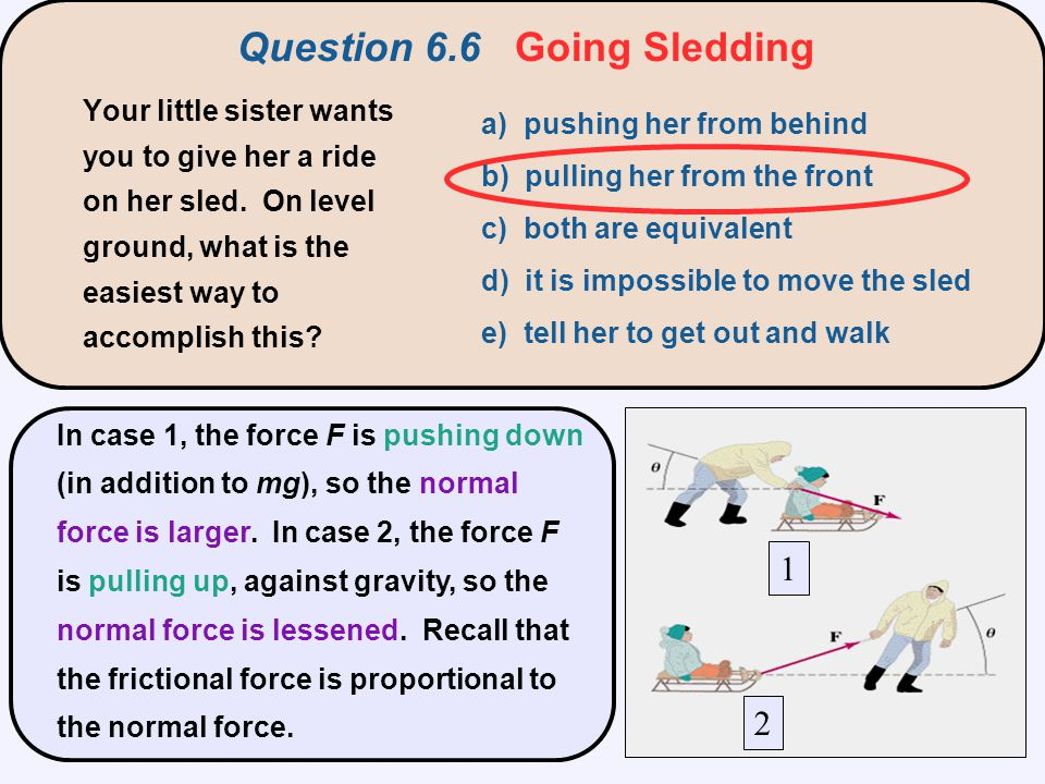 Question 6.6 Going Sledding 1 2 In case 1, the force F is pushing down (in addition to mg), so the normal force is larger. In case 2, the force F is p