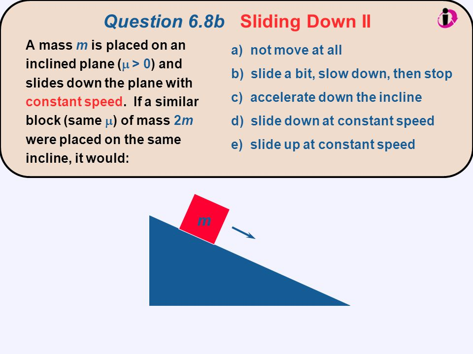 m a) not move at all b) slide a bit, slow down, then stop c) accelerate down the incline d) slide down at constant speed e) slide up at constant speed
