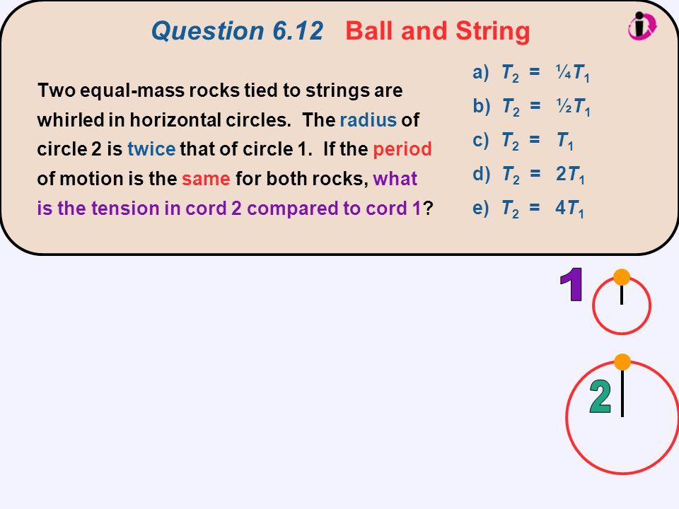 Question 6.12 Ball and String a) T 2 = ¼T 1 b) T 2 = ½T 1 c) T 2 = T 1 d) T 2 = 2T 1 e) T 2 = 4T 1 Two equal-mass rocks tied to strings are whirled in