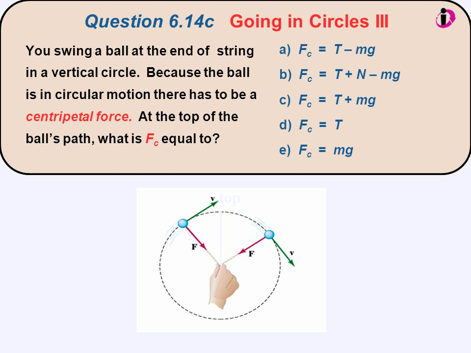 R v top a) F c = T – mg b) F c = T + N – mg c) F c = T + mg d) F c = T e) F c = mg You swing a ball at the end of string in a vertical circle. Because