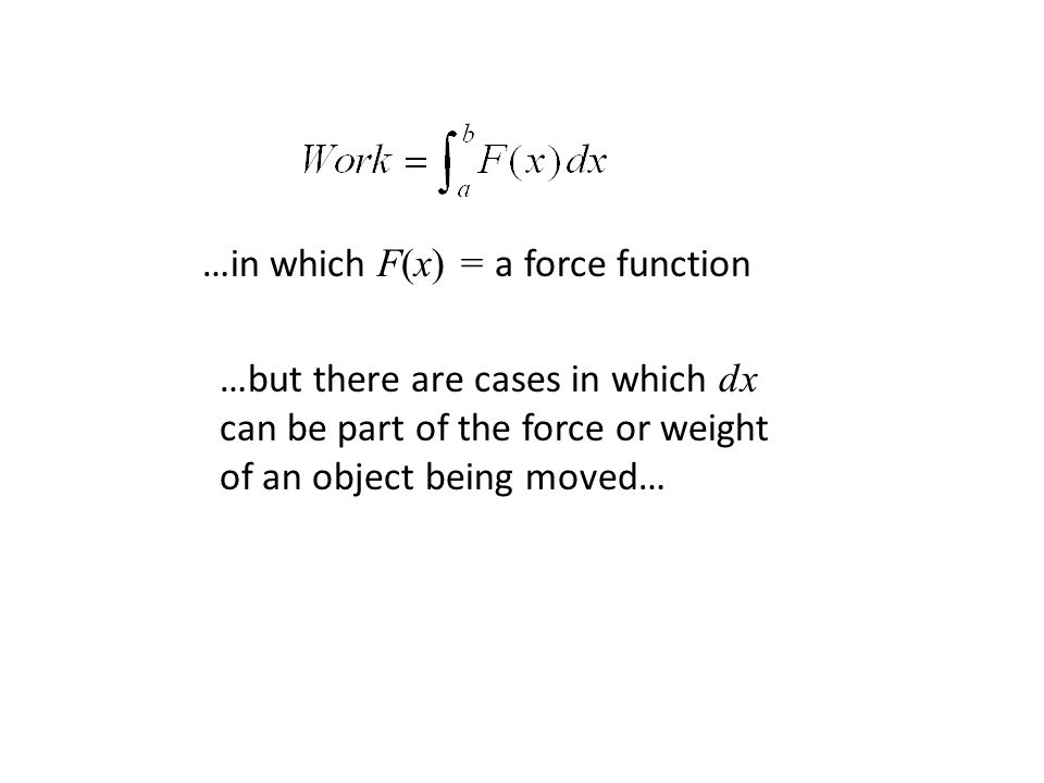 …in which F(x) = a force function …but there are cases in which dx can be part of the force or weight of an object being moved…