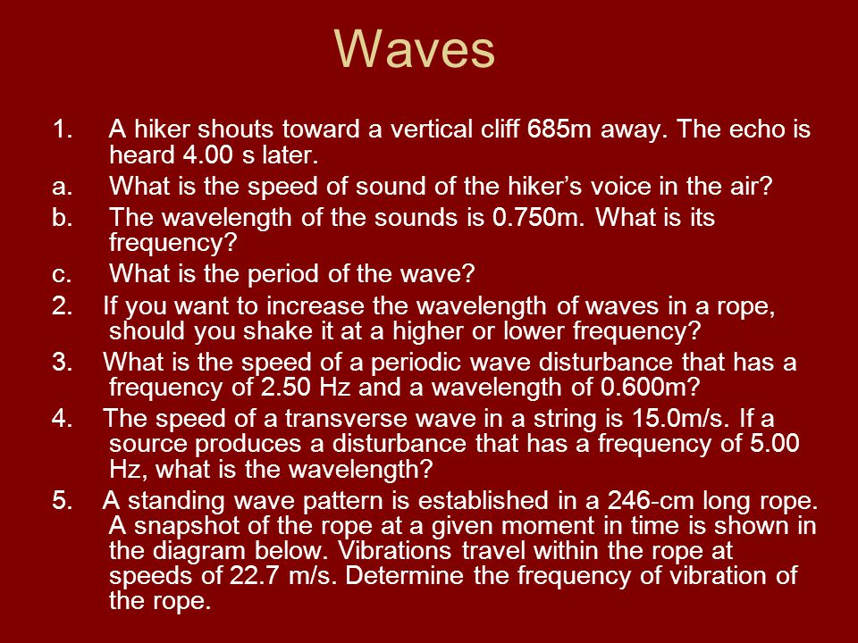 Waves 1.A hiker shouts toward a vertical cliff 685m away. The echo is heard 4.00 s later. a.What is the speed of sound of the hiker's voice in the air