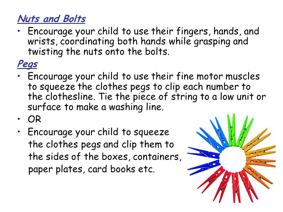 Nuts and Bolts Encourage your child to use their fingers, hands, and wrists, coordinating both hands while grasping and twisting the nuts onto the bol
