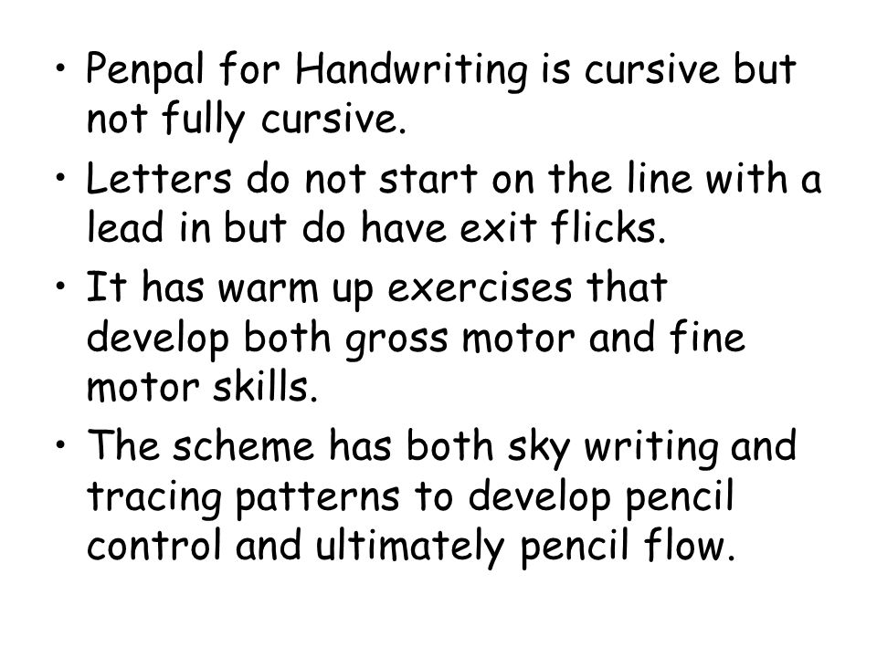 Penpal for Handwriting is cursive but not fully cursive. Letters do not start on the line with a lead in but do have exit flicks. It has warm up exerc