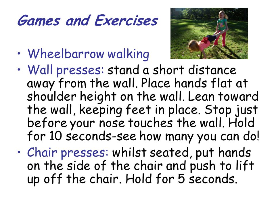 Games and Exercises Wheelbarrow walking Wall presses: stand a short distance away from the wall. Place hands flat at shoulder height on the wall. Lean