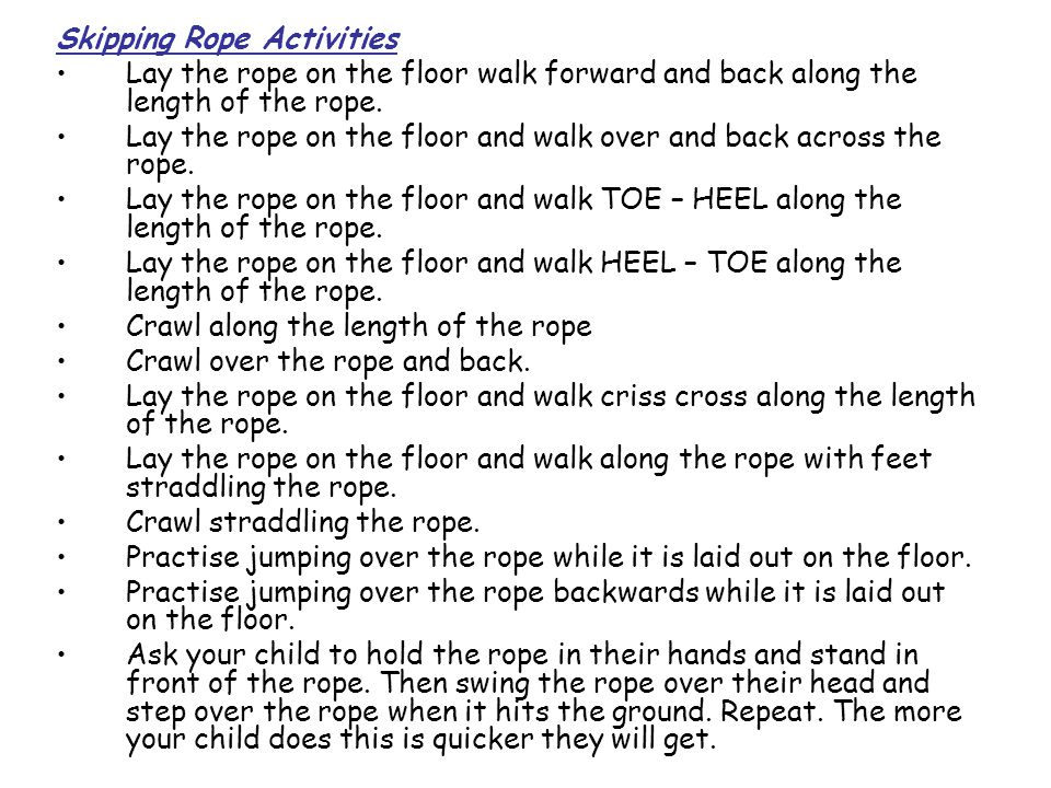 Skipping Rope Activities Lay the rope on the floor walk forward and back along the length of the rope. Lay the rope on the floor and walk over and bac