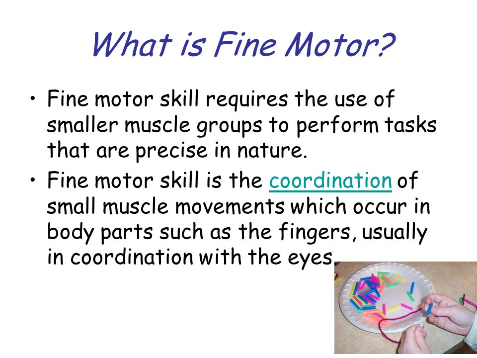 What is Fine Motor? Fine motor skill requires the use of smaller muscle groups to perform tasks that are precise in nature. Fine motor skill is the co