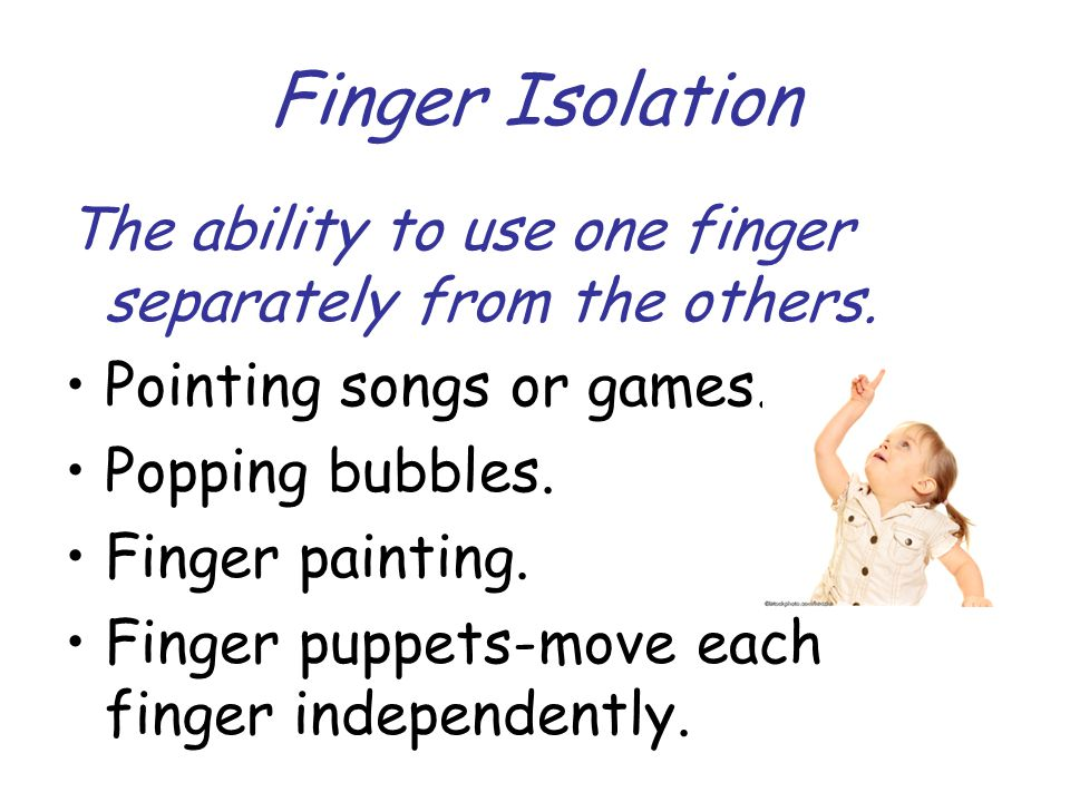 Finger Isolation The ability to use one finger separately from the others. Pointing songs or games. Popping bubbles. Finger painting. Finger puppets-m