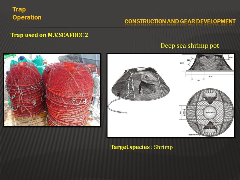 Trap used on M.V.SEAFDEC 2 Deep sea shrimp pot TrapOperation Target species Target species : Shrimp